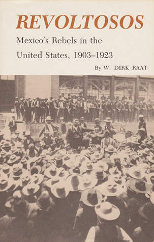 Revoltosos: Mexicos Rebels in the United States, 1903-1923  by  W. Dirk Raat