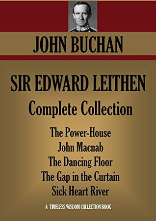 SIR EDWARD LEITHEN Complete Collection. The Power-House, John Macnab, The Dancing Floor, The Gap in the Curtain, Sick Heart River (Timeless Wisdom Collection Book 1237)  by  John Buchan