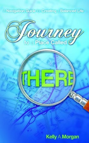 Journey to a Place Called THERE: A Navigation Guide for Creating a Balanced Life Kelly A. Morgan