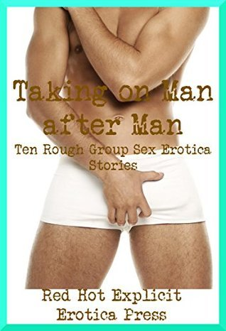 Taking on Man after Man: Ten Rough Group Sex Erotica Stories Connie Hastings