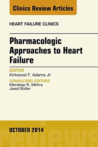 Pharmacologic Approaches to Heart Failure, An Issue of Heart Failure Clinics, Kirkwood F. Adams