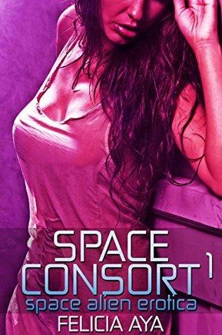 Space Consort 1: Space Alien Erotica (Space Consort Series) Felicia Aya