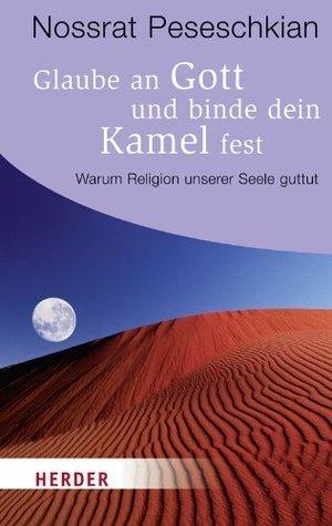 Glaube an Gott und binde dein Kamel fest: Warum Religion unserer Seele gut tut  by  Nossrat Peseschkian