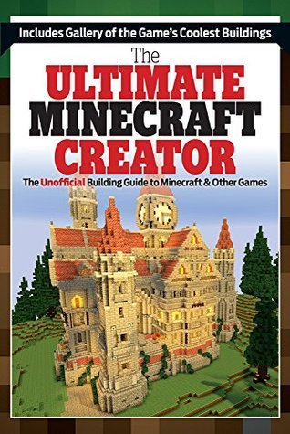 The Ultimate Creator: Minecraft®™ Secrets and the Worlds Most Awesome Builds Triumph Books