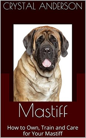 Mastiff: How to Own, Train and Care for Your Mastiff  by  Crystal Anderson