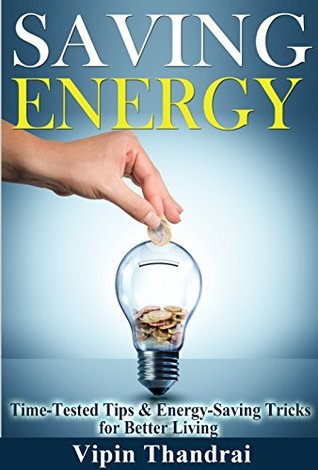 SAVING ENERGY: Time-Tested Tips & Energy-Saving Tricks for Better Living  by  Vipin Thandrai