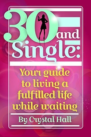 30 and Single: Your guide to living a fulfilled life while waiting Crystal Hall