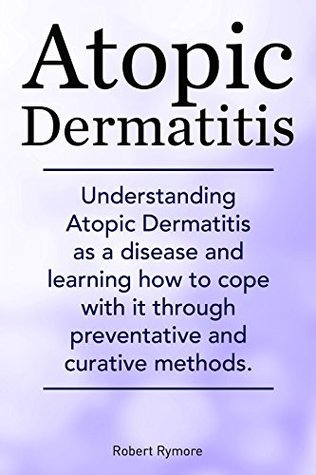 Atopic Dermatitis. Atopic Dermatitis types, causes, diagnosis, treatments, natural remedies. Understanding Atopic Dermatitis as a disease and learning how to cope with it. Robert Rymore