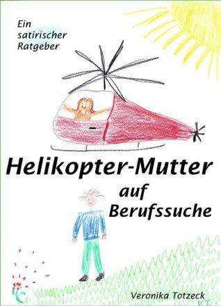 Helikopter-Mutter auf Berufssuche. Ein satirischer Ratgeber für Eltern und andere Interessierte  by  Veronika Totzeck