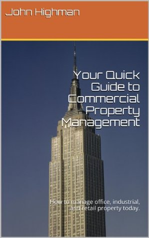 Your Quick Guide to Commercial Property Management: How to manage office, industrial, and retail property today.  by  John Highman