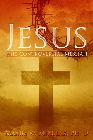 Jesus: The Controversial Messiah  by  Maxim W. Mikulak