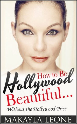 How To Be Hollywood Beautiful Without The Hollywood Price  by  Makayla Leone