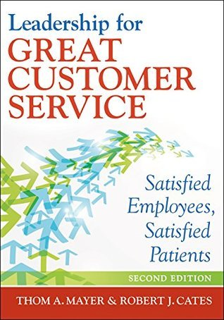 Leadership for Great Customer Service: Satisfied Employees, Satisfied Patients, Second Edition (ACHE Management Series) Thom A. Mayer