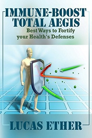 Immune-Boost Total Health Aegis: Immunity Best Ways to Fortify your Healths Defenses  by  Lucas Ether