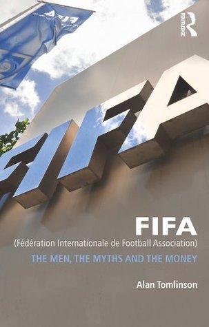 FIFA (Fédération Internationale de Football Association): The Men, the Myths and the Money Alan Tomlinson