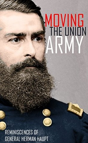 Moving the Union Army: Reminiscences of General Herman Haupt General Herman Haupt