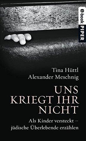 Uns kriegt ihr nicht: Wie jüdische Kinder versteckt überlebten Tina Hüttl