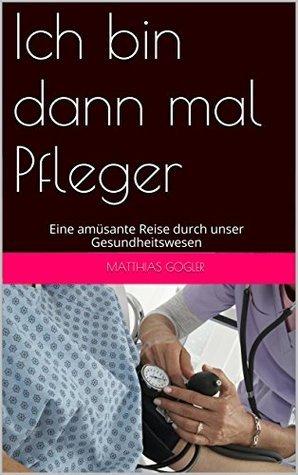 Ich bin dann mal Pfleger: Eine amüsante Reise durch unser Gesundheitswesen  by  Matthias Gogler