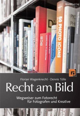 Recht am Bild: Wegweiser zum Fotorecht für Fotografen und Kreative Florian Wagenknecht
