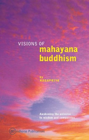 Visions of Mahayana Buddhism: Awakening the Universe to Wisdom and Compassion Nagapriya