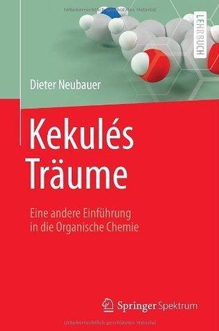 Kekulés Träume: Eine andere Einführung in die Organische Chemie  by  Dieter Neubauer