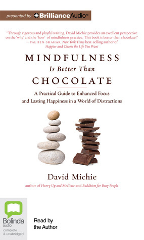Mindfulness Is Better Than Chocolate: A Practical Guide to Enhanced Focus and Lasting Happiness in a World of Distractions David Michie