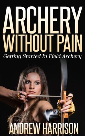 Archery Without Pain: Getting started in field archery  by  Andrew Harrison
