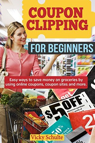 Coupon Clipping for Beginners: Easy ways to save money on groceries  by  using online coupons, coupon sites and more. by Vicky Schulte