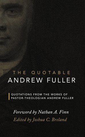 The Quotable Andrew Fuller: Quotations from the Works of Pastor-Theologian Andrew Fuller Joshua C. Breland