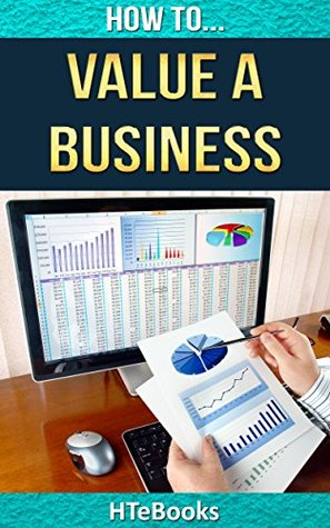 How To Value a Business: Tricks, Tips and Strategies for Accurately Valuing a Business (How To eBooks Book 22)  by  HTeBooks