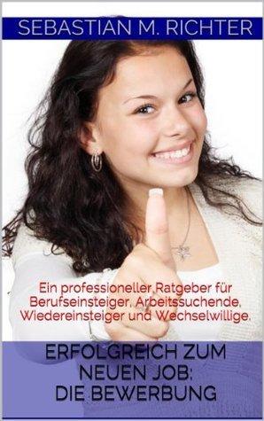 Erfolgreich zum neuen Job: Die Bewerbung: Ein professioneller Ratgeber für Berufseinsteiger, Arbeitssuchende, Wiedereinsteiger und Wechselwillige. Sebastian M. Richter