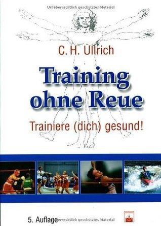 Training ohne Reue: Trainiere (dich) gesund Carl Heinz Ullrich