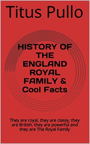 HISTORY OF THE ENGLAND ROYAL FAMILY & Cool Facts: They are royal, they are classy, they are British, they are powerful and they are The Royal Family  by  Titus Pullo