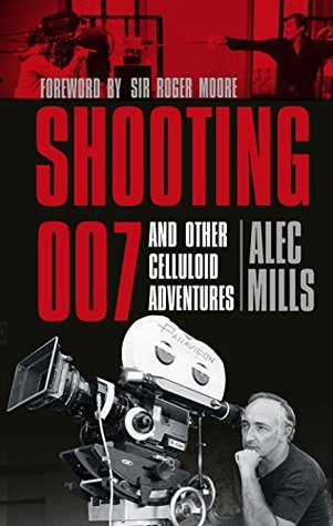 Shooting 007: And Other Celluloid Adventures Alec Mills