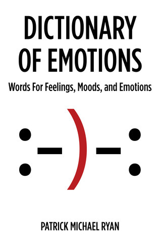 Dictionary of Emotions: Words For Feelings, Moods, and Emotions  by  Patrick Michael Ryan