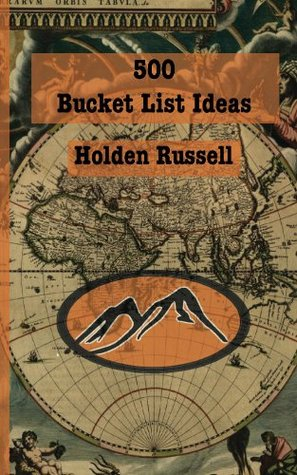 500 Bucket List Ideas  by  Holden Russell
