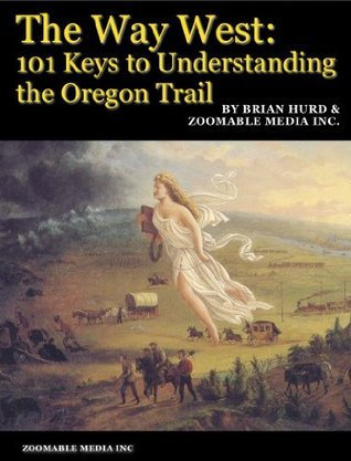 The Way West: 101 Keys to Understanding the Oregon Trail  by  Brian Hurd