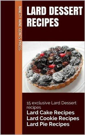 Lard Dessert Recipes: 15 exclusive Lard Dessert recipes Lard Cake Recipes Lard Cookie Recipes Lard Pie Recipes Ninety Nine Cents Press