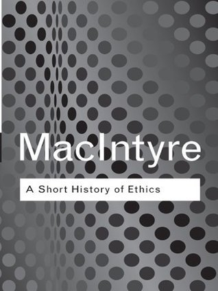 Short History of Ethics: A History of Moral Philosophy from the Homeric Age to the 20th Century Alasdair MacIntyre