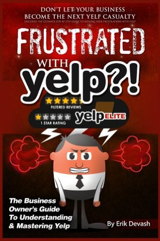 Frustrated with Yelp?!: The Business Owners Guide To Understanding & Mastering Yelp Erik L Devash