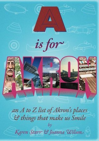 A is for Akron: an A to Z List of Akrons Places and things that make us Smile  by  Karen Starr