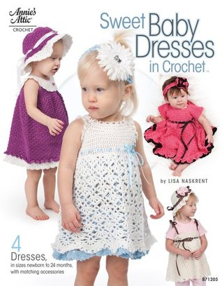 Sweet Baby Dresses in Crochet: 4 Dresses in Sizes Newborn to 24 Months, with Matching Accessories Lisa Naskrent
