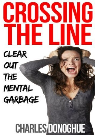 Crossing The Line: Clear Out The Mental Garbage  by  Charles Donoghue
