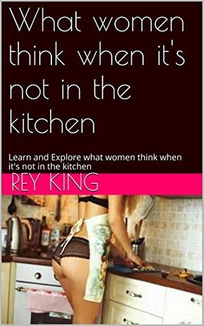 What women think when its not in the kitchen: Learn and Explore what women think when its not in the kitchen  by  Rey King