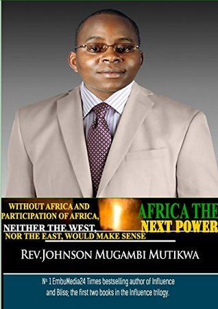 AFRICA THE NEXT POWER: WITHOUT AFRICA AND PARTICIPATION OF AFRICA, NEITHER THE WEST, NOR THE EAST, WOULD MAKE SENSE  by  Johnson Mugambi Mutikwa