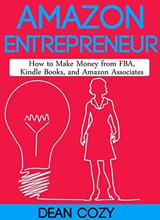 Amazon Entrepreneur: How to Make Money from FBA, Kindle Books, and Amazon Associates  by  Dean Cozy