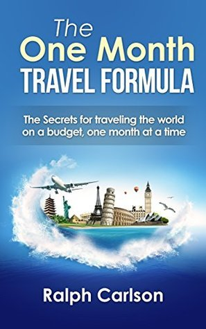 The One Month Travel Formula: The Secrets for Traveling the world on a budget, one month at a time Ralph Carlson
