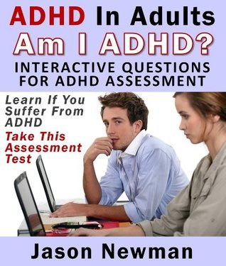 ADHD In Adults: Am I ADHD? Interactive Questions For ADHD Assessment: Learn If You Suffer From ADHD - Take This Assessment Test Newman Jason
