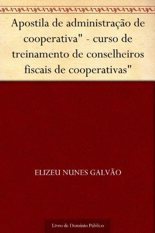 Apostila de administração de cooperativa - curso de treinamento de conselheiros fiscais de cooperativas Elizeu Nunes Galvão