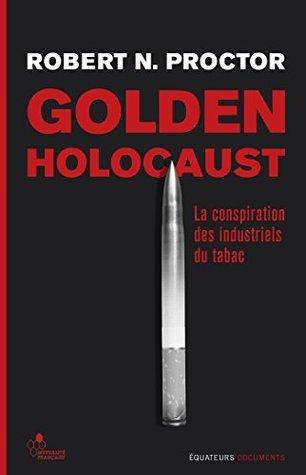 Golden Holocaust - La conspiration des industrielsdu tabac  by  Robert N. Proctor